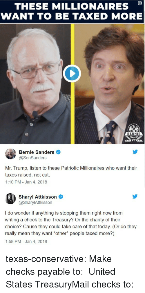 Bernie Sanders, Tumblr, and Taxes: THESE MILLIONAIRES *  WANT TO BE TAXED MORE  BERNIE  Bernie Sanders  @SenSanders  Mr. Trump, listen to these Patriotic Millionaires who want their  taxes raised, not cut.  1:10 PM-Jan 4, 2018  Sharyl Attkisson  @SharylAttkisson  I do wonder if anything is stopping them right now from  writing a check to the Treasury? Or the charity of their  choice? Cause they could take care of that today. (Or do they  really mean they want *other* people taxed more?)  1:58 PM - Jan 4, 2018 texas-conservative:  Make checks payable to:  United States TreasuryMail checks to: