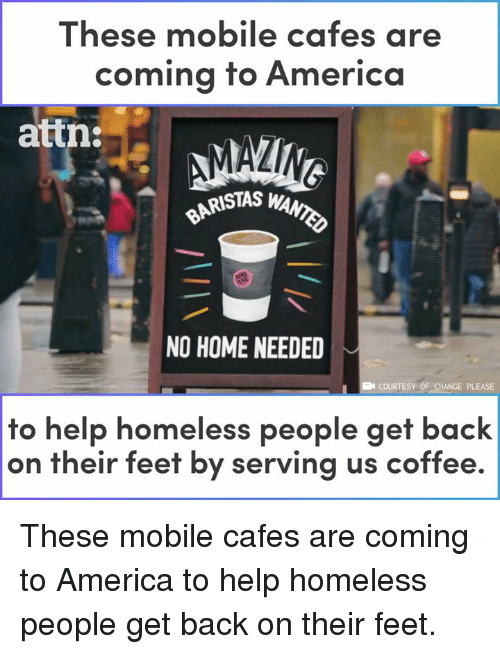America, Homeless, and Memes: These mobile cafes are  coming to Americo  attn:  RISTAS W  NO HOME NEEDED  COURTESY OF CHANGE PLEASE  to help homeless people get back  on their feet by serving us coffee. These mobile cafes are coming to America to help homeless people get back on their feet.