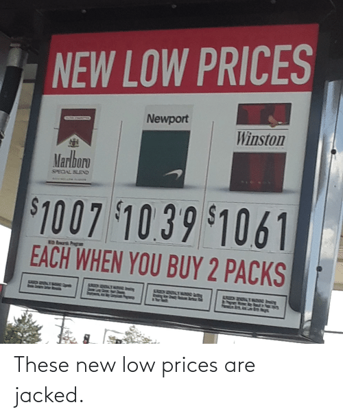 jacked: These new low prices are jacked.