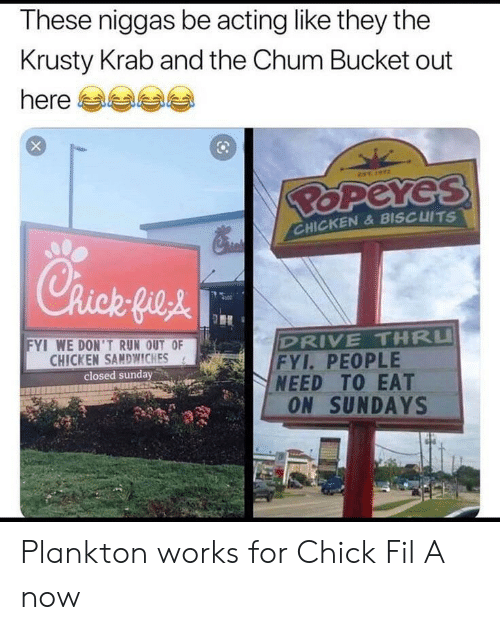 drive thru: These niggas be acting like they the  Krusty Krab and the Chum Bucket out  here  EST  BOPEYES  CHICKEN& BISCUITS  Chick fie&  DRIVE THRU  FYI. PEOPLE  NEED TO EAT  ON SUNDAYS  FYI WE DON'TRUN OUT OF  CHICKEN SAMDWWICHES  closed sunday Plankton works for Chick Fil A now