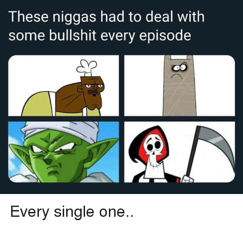 Some Bullshit: These niggas had to deal with  some bullshit every episode Every single one..