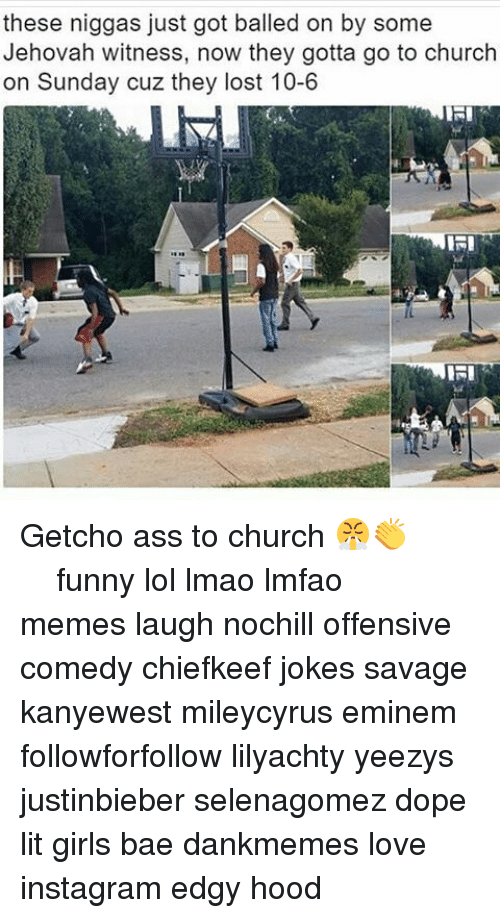 Funny Lols: these niggas just got balled on by some  Jehovah witness, now they gotta go to church  on Sunday cuz they lost 10-6  IRI Getcho ass to church 😤👏 ⠀⠀⠀ ⠀ ⠀⠀ ⠀ ⠀ ⠀⠀ funny lol lmao lmfao memes laugh nochill offensive comedy chiefkeef jokes savage kanyewest mileycyrus eminem followforfollow lilyachty yeezys justinbieber selenagomez dope lit girls bae dankmemes love instagram edgy hood