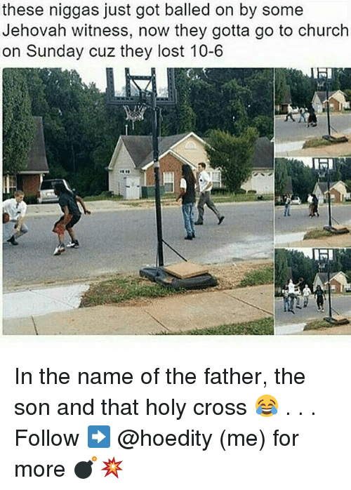 Church, Memes, and Lost: these niggas just got balled on by some  Jehovah witness, now they gotta go to church  on Sunday cuz they lost 10-6  KRI In the name of the father, the son and that holy cross 😂 . . . Follow ➡ @hoedity (me) for more 💣💥