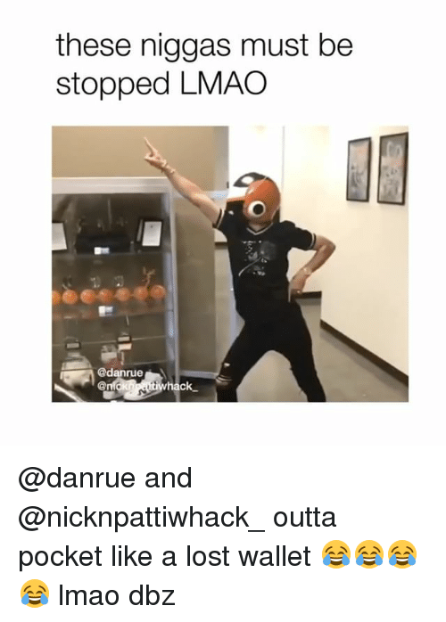 Lmao, Memes, and Lost: these niggas must be  stopped LMAO  @danrue  hack @danrue and @nicknpattiwhack_ outta pocket like a lost wallet 😂😂😂😂 lmao dbz