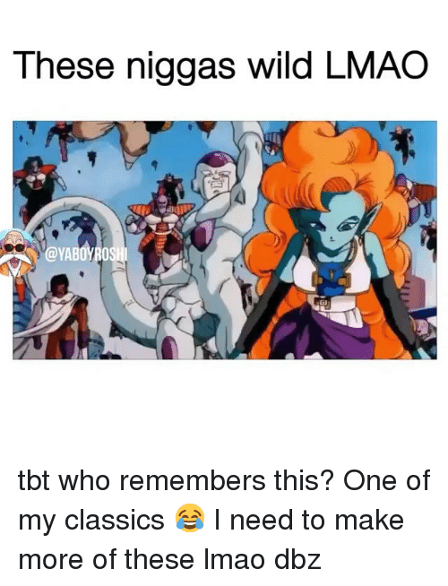 dbz: These niggas wild LMAO tbt who remembers this? One of my classics 😂 I need to make more of these lmao dbz