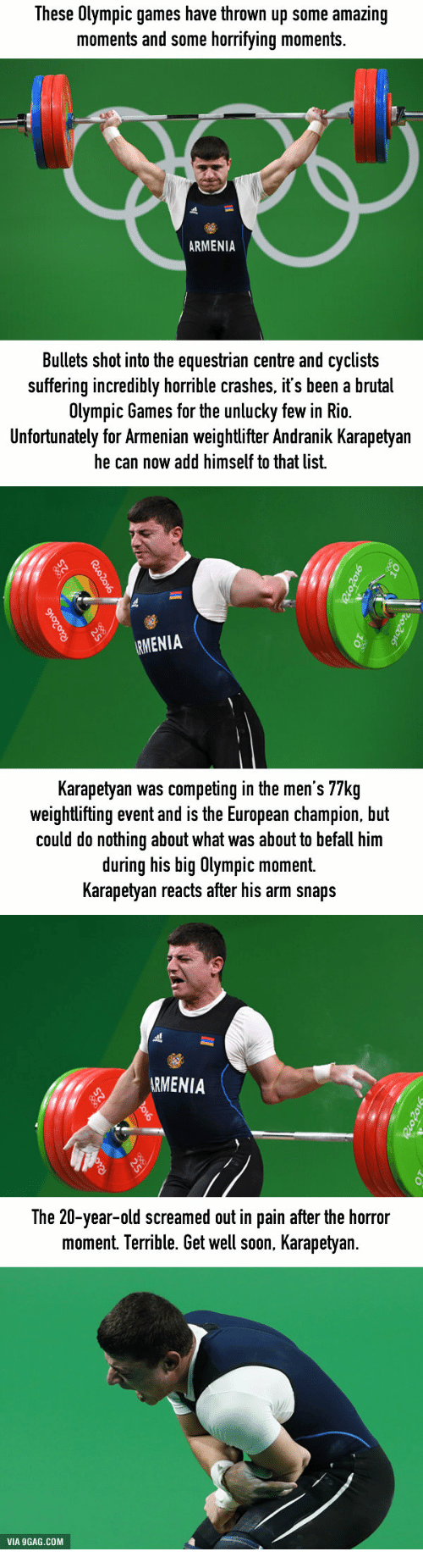 Unluckiness: These Olympic games have thrown up  some amazing  moments and some horrifying moments.  ARMENIA  Bullets shot into the equestrian centre and cyclists  suffering incredibly horrible crashes, it's been a brutal  Olympic Games for the unlucky few in Rio.  Unfortunately for Armenian weightlifter Andranik Karapetyan  he can now add himself to that list.  RMENIA  Karapetyan was competing in the men's 77kg  weightlifting event and is the European champion, but  could do nothing about what was about to befall him  during his big Olympic moment.  Karapetyan reacts after his arm snaps  ARMENIA  The 20-year-old screamed out in pain after the horror  moment. Terrible. bet well soon, Karapetyan  VIA 9GAG.COM