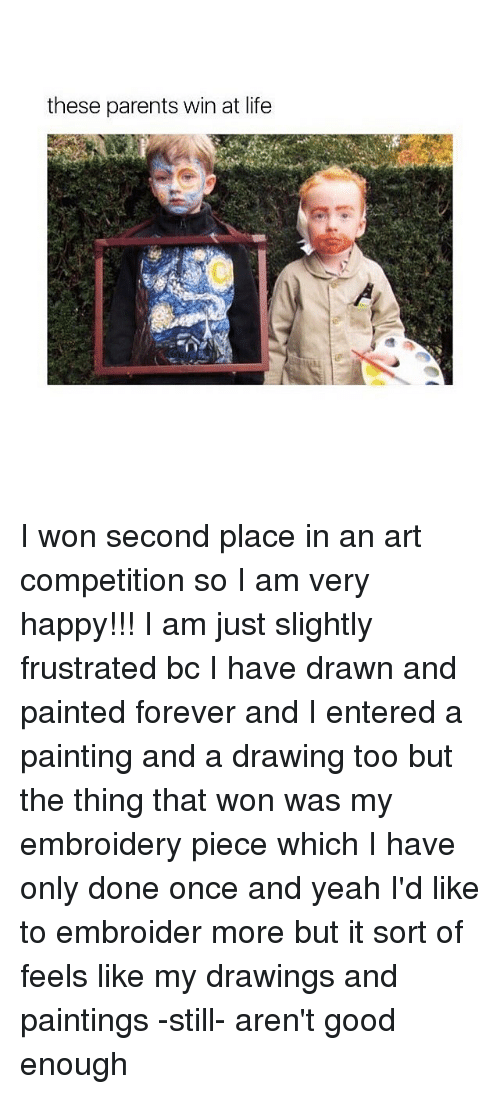 Memes, Paintings, and I Won: these parents win at life I won second place in an art competition so I am very happy!!! I am just slightly frustrated bc I have drawn and painted forever and I entered a painting and a drawing too but the thing that won was my embroidery piece which I have only done once and yeah I'd like to embroider more but it sort of feels like my drawings and paintings -still- aren't good enough