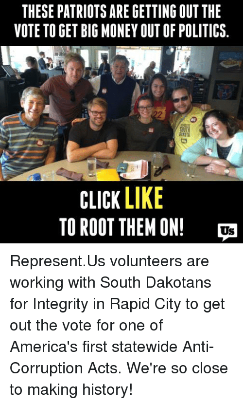 America, Click, and Memes: THESE PATRIOTS ARE GETTING OUT THE  VOTE TO GET BIG MONEY OUT OF POLITICS  CLICK LIKE  TO ROOT THEM ON! Represent.Us volunteers are working with South Dakotans for Integrity in Rapid City to get out the vote for one of America's first statewide Anti-Corruption Acts. We're so close to making history!