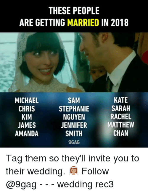 9gag, Memes, and Michael: THESE PEOPLE  ARE GETTING MARRIED IN 2018  MICHAEL  CHRIS  KIM  JAMES  AMANDA  SAM  STEPHANIE  NGUYEN  JENNIFER  SMITH  9GAG  KATE  SARAH  RACHEL  MATTHEW  CHAN Tag them so they'll invite you to their wedding. 👰🏽 Follow @9gag - - - wedding rec3