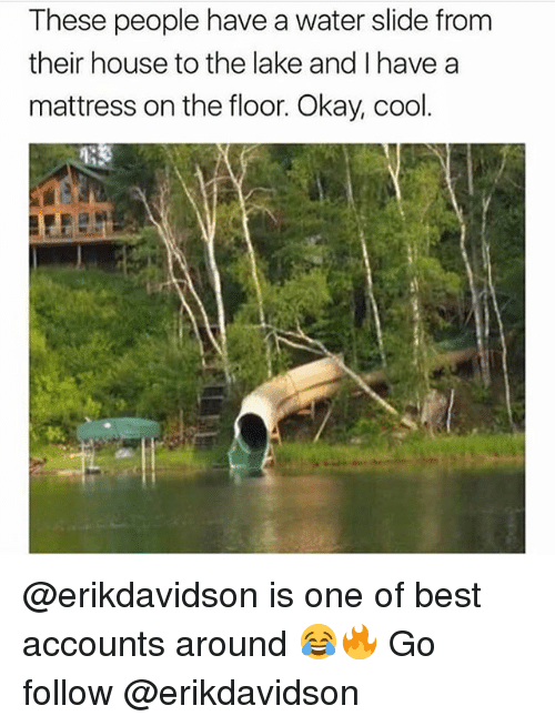 Best, Cool, and House: These people have a water slide from  their house to the lake and I have a  mattress on the floor. Okay, cool  24, @erikdavidson is one of best accounts around 😂🔥 Go follow @erikdavidson
