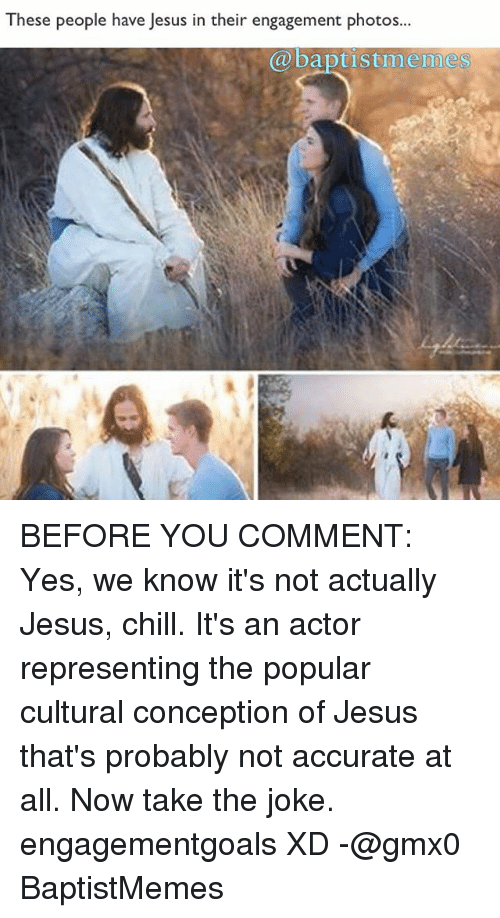 Baptist Memes: These people have Jesus in their engagement photos.  baptist me mess BEFORE YOU COMMENT: Yes, we know it's not actually Jesus, chill. It's an actor representing the popular cultural conception of Jesus that's probably not accurate at all. Now take the joke. engagementgoals XD -@gmx0 BaptistMemes