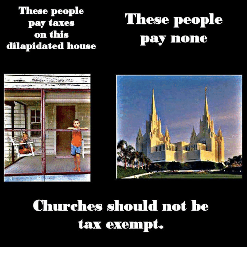 Church, Memes, and Taxes: These people  These people  pay taxes  on this  Pay none  dilapidated house  Churches should not be  tax exempt.