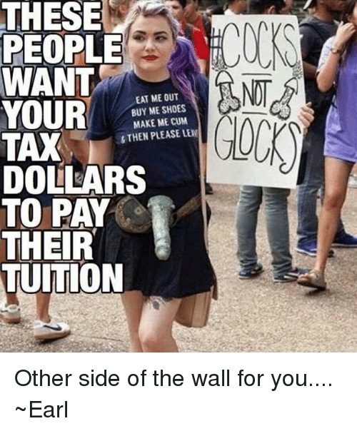 Other Side Of The Wall For You: THESE  PEOPLE  WANT  EAT ME OUT  YOUR  BUY ME SHOES  MAKE ME CUM  STHEN PLEASE LEN  TAX  DOLLARS  TO PAY  THEIR  TUITION Other side of the wall for you.... ~Earl