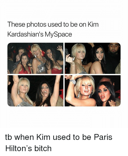 Bitch, Kardashians, and MySpace: These photos used to be on Kim  Kardashian's MySpace tb when Kim used to be Paris Hilton's bitch