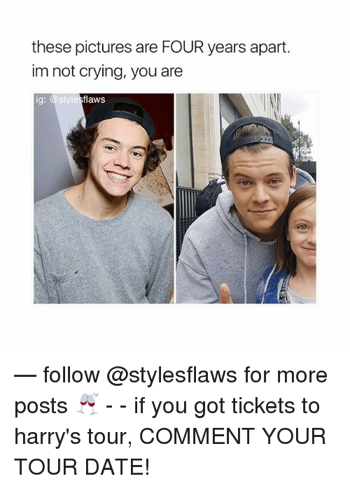 Crying, Memes, and Not Crying: these pictures are FOUR years apart.  im not crying, you are  ig: @stylesflaws — follow @stylesflaws for more posts 🥂 - - if you got tickets to harry's tour, COMMENT YOUR TOUR DATE!