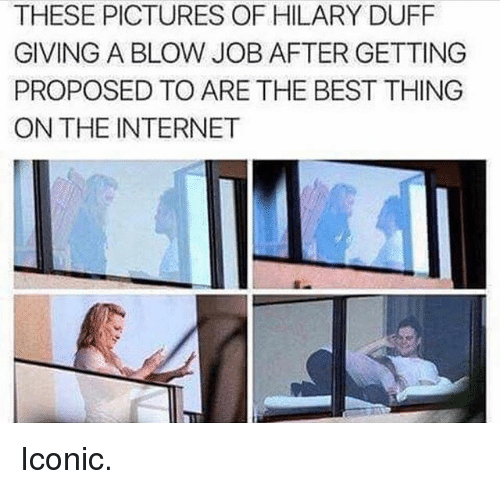 Internet, Best, and Blow Job: THESE PICTURES OF HILARY DUFF  GIVING A BLOW JOB AFTER GETTING  PROPOSED TO ARE THE BEST THING  ON THE INTERNET Iconic.