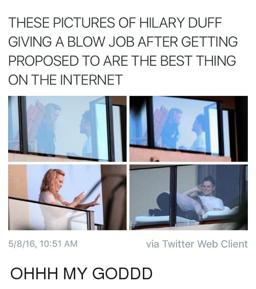 Internet, Twitter, and Best: THESE PICTURES OF HILARY DUFF  GIVING A BLOW JOB AFTER GETTING  PROPOSED TO ARE THE BEST THING  ON THE INTERNET  via Twitter Web Client  5/8/16, 10:51 AM OHHH MY GODDD