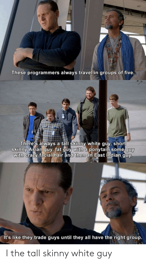east: These programmers always travel in groups of five.  There's always a tall skinny white guy, short  skinny Asian guy, fat guy with a ponytail, some guy  with crazy facial hair and then an East Indian guy.  It's like they trade guys until they all have the right group. I the tall skinny white guy