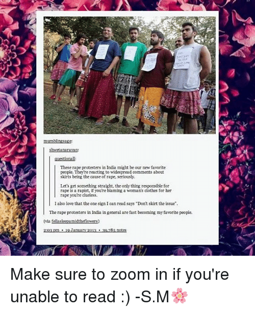 """zoom ins: These rape protesters in India might be our new favorite  people. They're reacting to widespread comments about  skirts being the cause of rape, seriously.  Let's get something straight, the only thing responsible for  rape is a rapist, if you're blaming a woman's clothes for her  rape you're clueless.  I also love that the one sign I can read says """"Dont skirt the issue"""".  The rape protesters in India in general are fast becoming my favorite people.  (via  midt  2:03 pm 9 January 2013 39,285 notes Make sure to zoom in if you're unable to read :) -S.M🌸"""