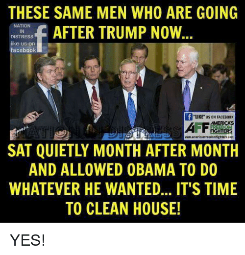 "Cleaning House: THESE SAME MEN WHO ARE GOING  NATION  f AFTER TRUMP NOW  DISTRESS  like us on  facebook  ""LIKE US ON FACEB00K  AMERICAS  FREEDOM  www.americasfreedomfighterscom  SAT QUIETLY MONTH AFTER MONTH  AND ALLOWED OBAMA TO DO  WHATEVER HE WANTED... IT'S TIME  TO CLEAN HOUSE! YES!"