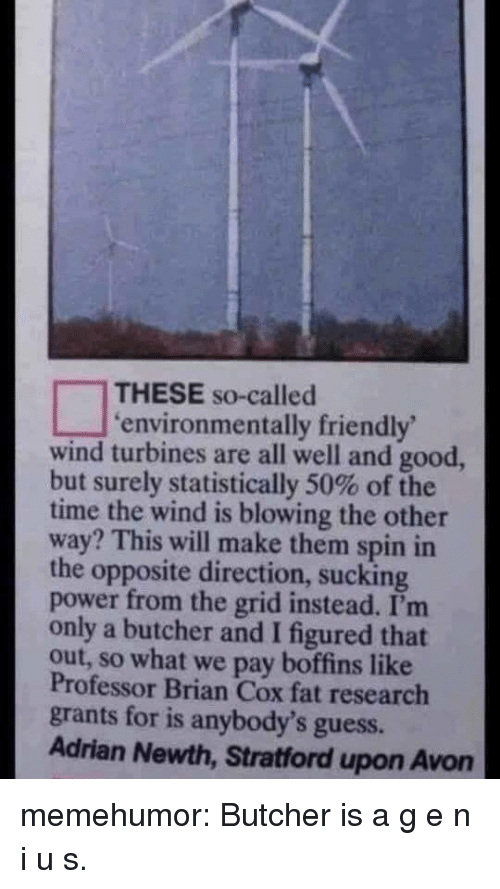 Avon, Tumblr, and Blog: THESE so-called  environmentally friendly  wind turbines are all well and good,  but surely statistically 50% of the  time the wind is blowing the other  way? This will make them spin in  the opposite direction, sucking  power from the grid instead. I'm  only a butcher and I figured that  out, so what we pay boffins like  Professor Brian Cox fat research  grants for is anybody's guess.  Adrian Newth, Stratford upon Avon memehumor:  Butcher is a g e n i u s.