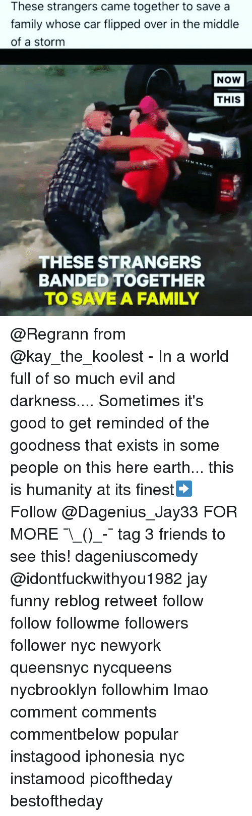 Kaye: These strangers came together to save a  family whose car flipped over in the middle  of a storm  NOW  THIS  THESE STRANGERS  BANDED TOGETHER  TO SAVE A FAMILY @Regrann from @kay_the_koolest - In a world full of so much evil and darkness.... Sometimes it's good to get reminded of the goodness that exists in some people on this here earth... this is humanity at its finest➡️ Follow @Dagenius_Jay33 FOR MORE ¯\_(ツ)_-¯ tag 3 friends to see this! dageniuscomedy @idontfuckwithyou1982 jay funny reblog retweet follow follow followme followers follower nyc newyork queensnyc nycqueens nycbrooklyn followhim lmao comment comments commentbelow popular instagood iphonesia nyc instamood picoftheday bestoftheday