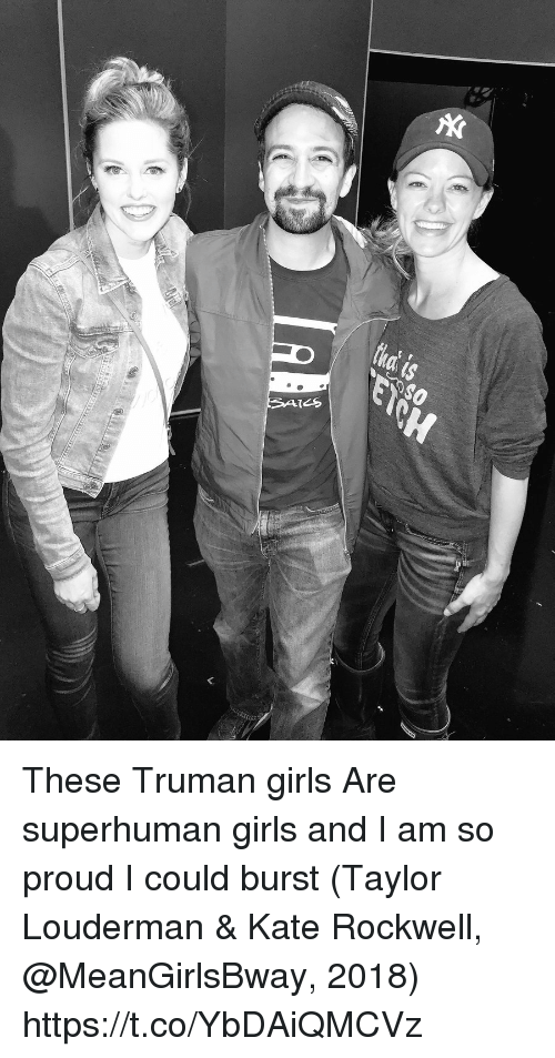 truman: These Truman girls  Are superhuman girls  and I am so proud I could burst (Taylor Louderman & Kate Rockwell, @MeanGirlsBway, 2018) https://t.co/YbDAiQMCVz