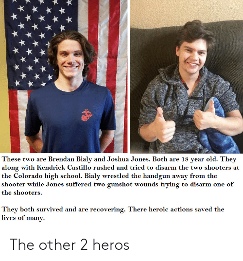 heros: These two are Brendan Bialy and Joshua Jones. Both are 18 year old. They  along with Kendrick Castillo rushed and tried to disarm the two shooters at  the Colorado high school. Bialy wrestled the handgun away from the  shooter while Jones suffered two gunshot wounds trying to disarm one of  the shooters.  They both survived and are recovering. There heroic actions saved the  lives of many. The other 2 heros