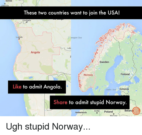 angola: These two countries want to join the USA!  Luanda  wegian Sea  Angola  Sweden  Finland  Norway  Like  to admit Angola.  Baltic Sea Estonia  Share to admit stupid Norway.  Berlin Poland  Belar  Netherlands Ugh stupid Norway...