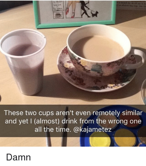 Memes, Time, and All The: These two cups aren't even remotely similar  and yet l (almost) drink from the wrong one  all the time. @kajametez Damn