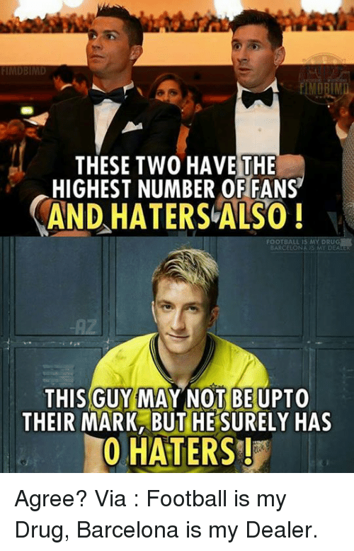 Barcelona, Drugs, and Memes: THESE TWO HAVE THE  HIGHEST NUMBER OF FANS  AND HATERSLALSO  THIS GUY MAY NOT BE UPTO  THEIR MARK BUT HE SURELY HAS  0 HATERS! Agree?  Via : Football is my Drug, Barcelona is my Dealer.