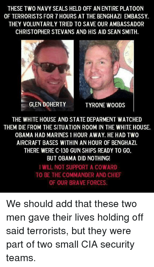 the commander: THESE TWO NAVY SEALS HELD 0FF ANENTIRE PLATOON  OF TERRORISTS FOR 7 HOURS AT THE BENGHAZI EMBASSY.  THEY VOLUNTARILY TRIED TO SAVE OUR AMBASSADOR  CHRISTOPHER STEVANS AND HIS AID SEAN SMITH.  GLEN DOHERTY  TYRONE WOODS  THE WHITE HOUSE AND STATE DEPARMENT WATCHED  THEM DIE FROM THE SITUATION R00M IN THE WHITE HOUSE.  OBAMA HAD MARINES 1 HOUR AWAY. HE HAD TWO  AIRCRAFT BASES WITHIN AN HOUR OF BENGHAZI.  THERE WERE C-130 GUN SHIPS READY TO G0  BUT OBAMA DID NOTHING!  I WILL NOT SUPPORT A COWARD  TO BE THE COMMANDER AND CHIEF  OF OUR BRAVE FORCES. We should add that these two men gave their lives holding off said terrorists, but they were part of two small CIA security teams.