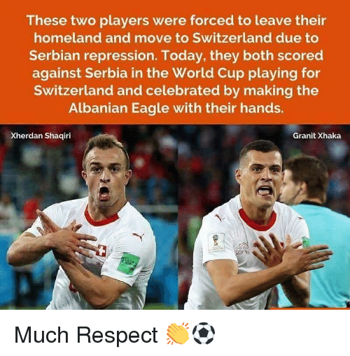 Serbian: These two players were forced to leave their  homeland and move to Switzerland due to  Serbian repression. Today, they both scored  against Serbia in the World Cup playing for  Switzerland and celebrated by making the  Albanian Eagle with their hands.  Xherdan Shaqiri  Granit Xhaka Much Respect 👏⚽️