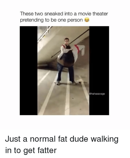 Dude, Movie, and Movie Theater: These two sneaked into a movie theater  pretending to be one person  @hahasavage Just a normal fat dude walking in to get fatter