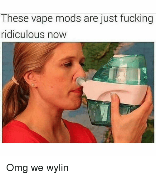 Fucking, Memes, and Omg: These vape mods are just fucking  ridiculous now Omg we wylin