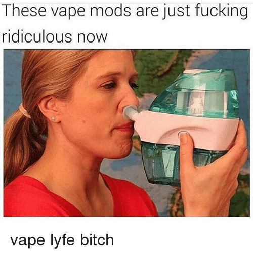 Bitch, Fucking, and Memes: These vape mods are just fucking  ridiculous now vape lyfe bitch