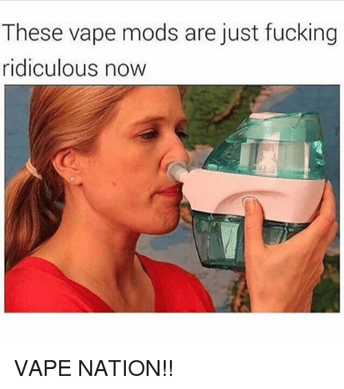 Fucking, Memes, and Vape: These vape mods are just fucking  ridiculous now VAPE NATION!!