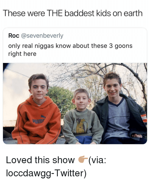 Goons: These were THE baddest kids on earth  Roc @sevenbeverly  only real niggas know about these 3 goons  right here Loved this show 👉🏽(via: loccdawgg-Twitter)
