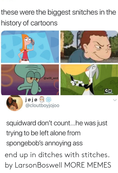 Stitches: these were the biggest snitches in the  history of cartoons  @will_ent  CN  @cloutboyjojoo  squidward don't count.. .he was just  trying to be left alone from  spongebob's annoying ass  end up in ditches with stitches. by LarsonBoswell MORE MEMES