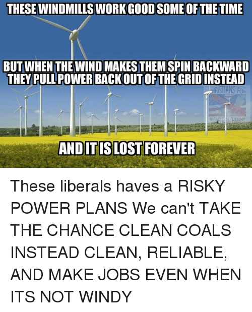 windmills: THESE WINDMILLS WORKGOODSOME OFTHE TIME  BUT WHEN THE WIND MAKESTHEM SPIN BACKWARD  THEY PULL POWERBACKOUTOF THE GRID INSTEAD  RST ANS FOR  AND ITISLOST FOREVER These liberals haves a RISKY POWER PLANS We can't TAKE THE CHANCE CLEAN COALS INSTEAD CLEAN, RELIABLE, AND MAKE JOBS EVEN WHEN ITS NOT WINDY