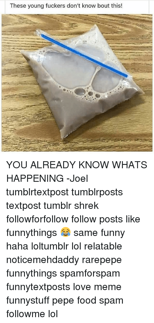 Food, Funny, and Lol: These young fuckers don't know bout this! YOU ALREADY KNOW WHATS HAPPENING -Joel 𓅓 ♛ 𓅓 ♛ 𓅓 ♛ 𓅓 tumblrtextpost tumblrposts textpost tumblr shrek followforfollow follow posts like funnythings 😂 same funny haha loltumblr lol relatable noticemehdaddy rarepepe funnythings spamforspam funnytextposts love meme funnystuff pepe food spam followme lol