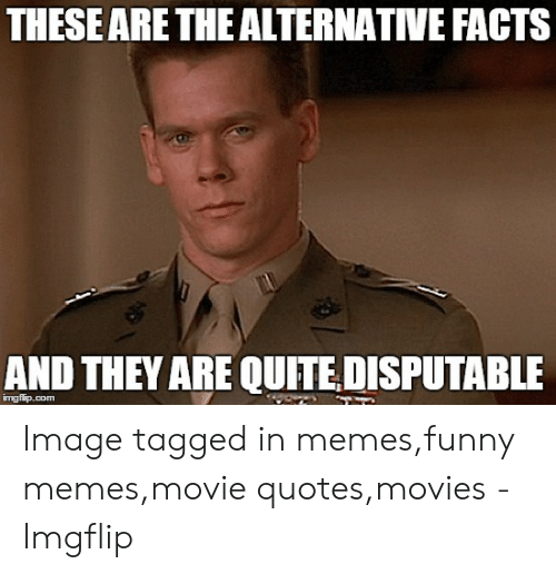 Funny Movie Memes: THESEARE THE ALTERNATIVE FACTS  AND THEY ARE QUITE DISPUTABLE Image tagged in memes,funny memes,movie quotes,movies - Imgflip