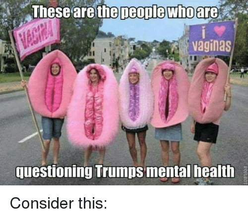Memes, 🤖, and Mental Health: Theseare  the  people whoare  vaginas  questioning Trumps mental health Consider this: