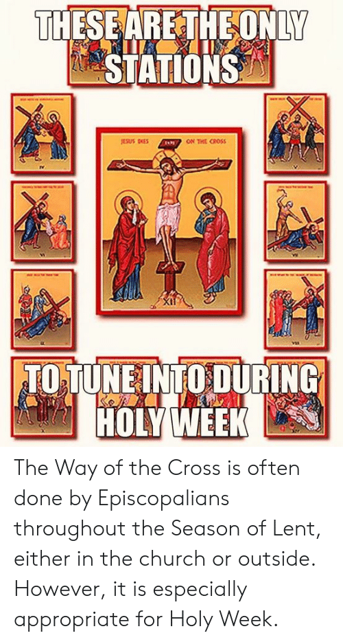 Episcopal Church : THESEARETHEONLY  STATIONS  ON THE CROSS  TO TUNEINTO DURING  HOLYWEEK The Way of the Cross is often done by Episcopalians throughout the Season of Lent, either in the church or outside.  However, it is especially appropriate for Holy Week.