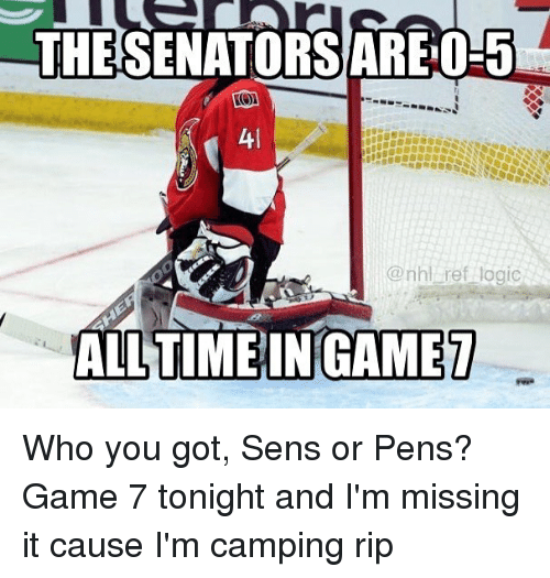Logic, Memes, and National Hockey League (NHL): THESENATORSAREOLES  Atl  @nhl ref logic  ALL TIME IN GAME Who you got, Sens or Pens? Game 7 tonight and I'm missing it cause I'm camping rip