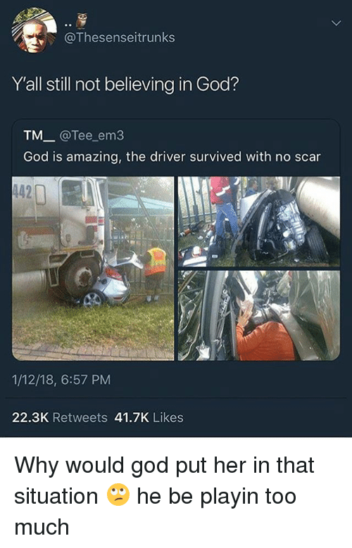 God, Too Much, and Amazing: @Thesenseitrunks  Y'all still not believing in God?  TM_ @Tee em3  God is amazing, the driver survived with no scar  442  1/12/18, 6:57 PM  22.3K Retweets 41.7K Likes Why would god put her in that situation 🙄 he be playin too much