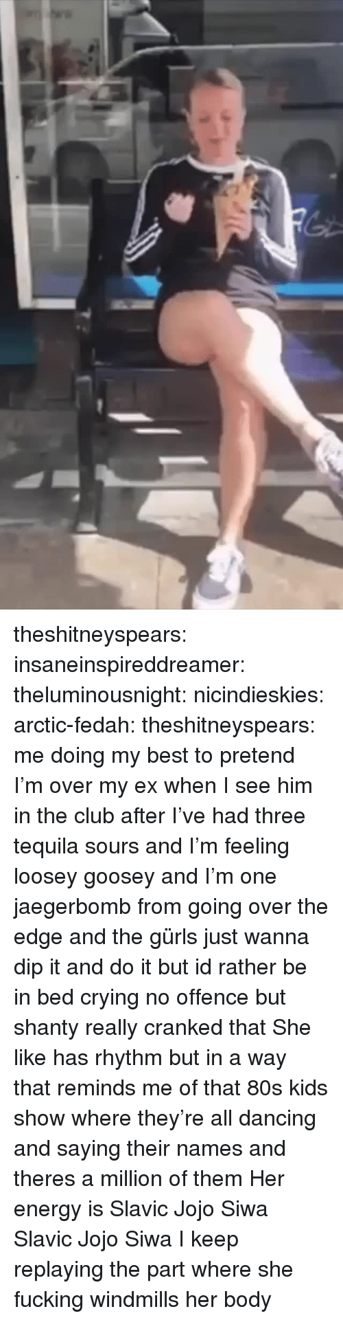 windmills: theshitneyspears: insaneinspireddreamer:   theluminousnight:   nicindieskies:  arctic-fedah:   theshitneyspears:  me doing my best to pretend I'm over my ex when I see him in the club after I've had three tequila sours and I'm feeling loosey goosey and I'm one jaegerbomb from going over the edge and the gürls just wanna dip it and do it but id rather be in bed crying  no offence but shanty really cranked that   She like has rhythm but in a way that reminds me of that 80s kids show where they're all dancing and saying their names and theres a million of them  Her energy is Slavic Jojo Siwa   Slavic Jojo Siwa   I keep replaying the part where she fucking windmills her body