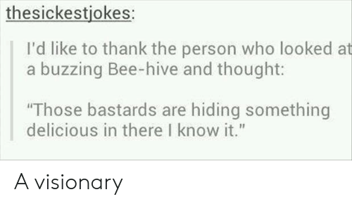 """Visionary: thesickestjokes:  I'd like to thank the person who looked at  a buzzing Bee-hive and thought:  Those bastards are hiding something  delicious in there I know it."""" A visionary"""