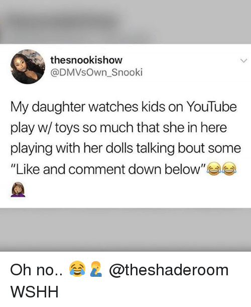 "Memes, Wshh, and youtube.com: thesnookishow  @DMVsOwn_Snooki  My daughter watches kids on YouTube  play w/ toys so much that she in here  playing with her dolls talking bout some  ""Like and comment down below"" Oh no.. 😂🤦‍♂️ @theshaderoom WSHH"