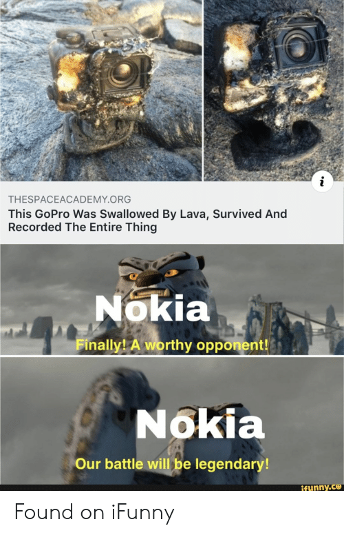 nokia: THESPACEACADEMY.ORG  This GoPro Was Swallowed By Lava, Survived And  Recorded The Entire Thing  Nokia  Finally A worthy opponent!  Nokia  Our battle will be legendary!  ifunny.ce Found on iFunny